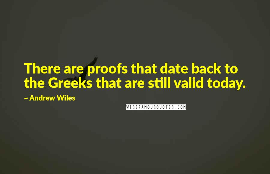 Andrew Wiles quotes: There are proofs that date back to the Greeks that are still valid today.