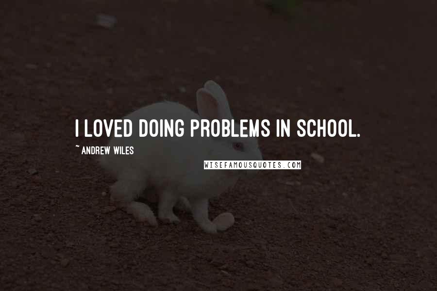 Andrew Wiles quotes: I loved doing problems in school.