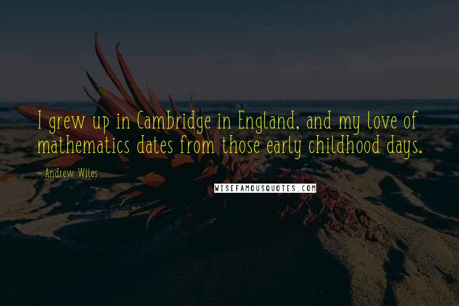Andrew Wiles quotes: I grew up in Cambridge in England, and my love of mathematics dates from those early childhood days.