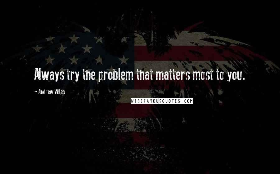 Andrew Wiles quotes: Always try the problem that matters most to you.
