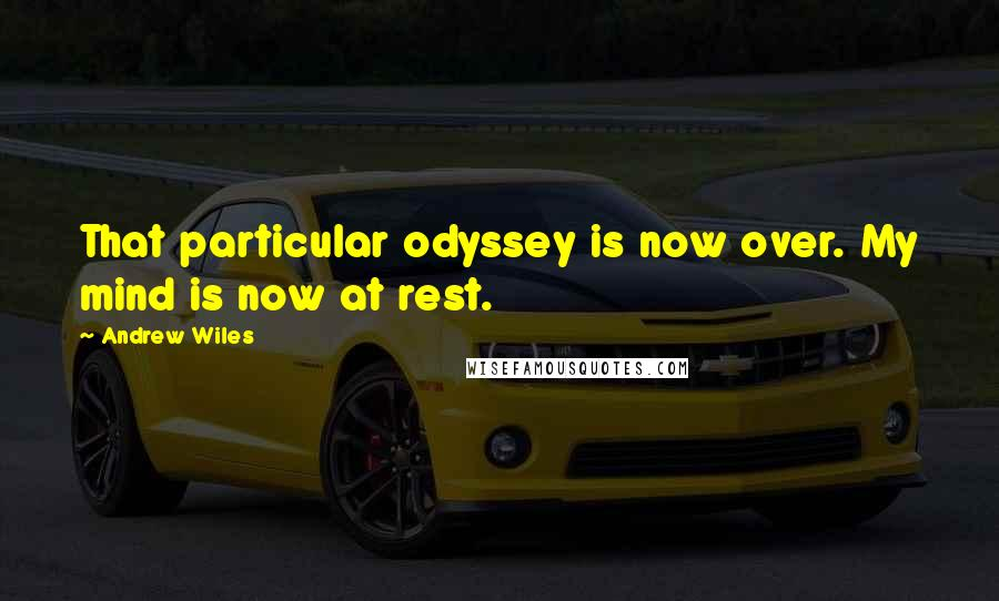 Andrew Wiles quotes: That particular odyssey is now over. My mind is now at rest.