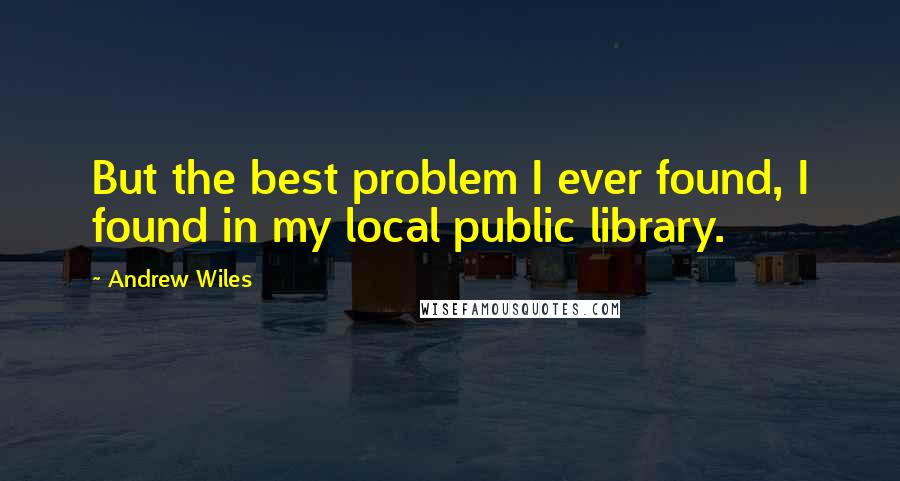 Andrew Wiles quotes: But the best problem I ever found, I found in my local public library.