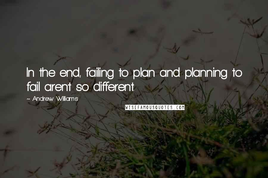 Andrew Williams quotes: In the end, failing to plan and planning to fail aren't so different.