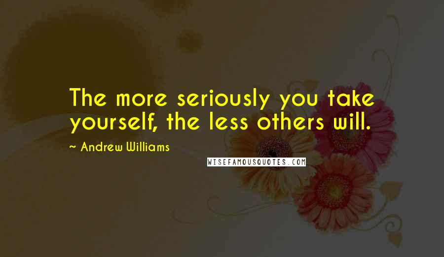 Andrew Williams quotes: The more seriously you take yourself, the less others will.