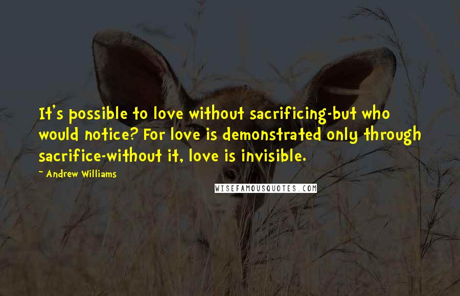 Andrew Williams quotes: It's possible to love without sacrificing-but who would notice? For love is demonstrated only through sacrifice-without it, love is invisible.