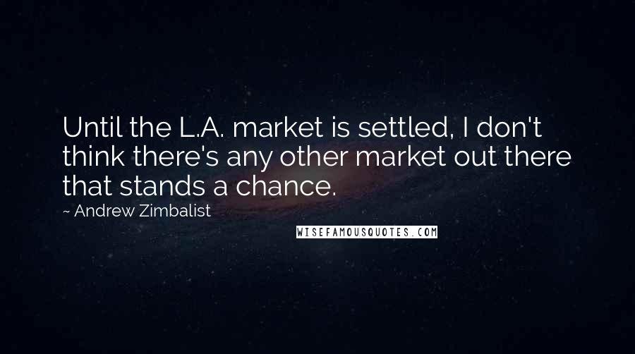 Andrew Zimbalist quotes: Until the L.A. market is settled, I don't think there's any other market out there that stands a chance.
