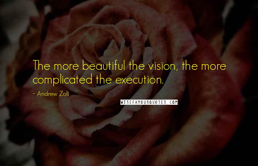 Andrew Zolli quotes: The more beautiful the vision, the more complicated the execution.