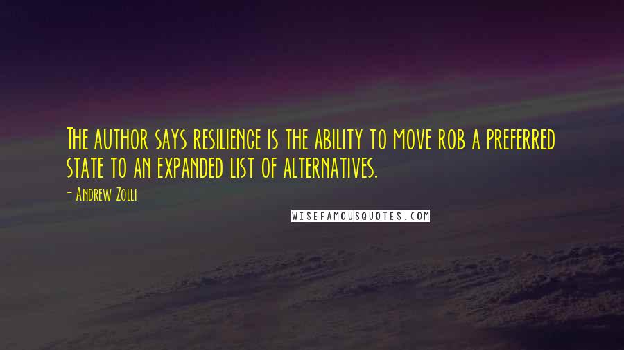 Andrew Zolli quotes: The author says resilience is the ability to move rob a preferred state to an expanded list of alternatives.