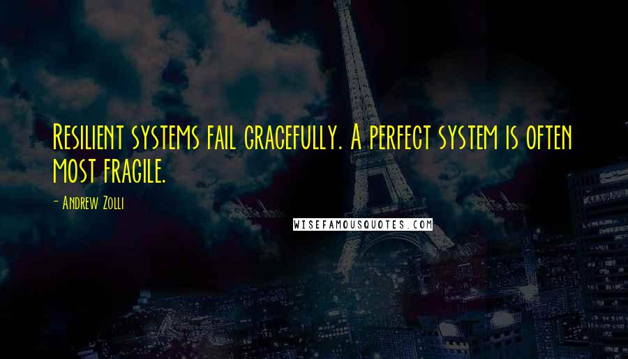 Andrew Zolli quotes: Resilient systems fail gracefully. A perfect system is often most fragile.