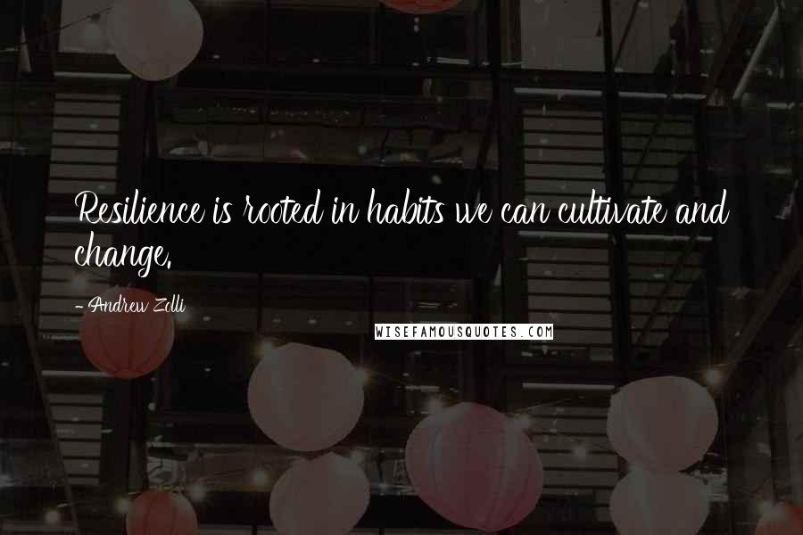 Andrew Zolli quotes: Resilience is rooted in habits we can cultivate and change.