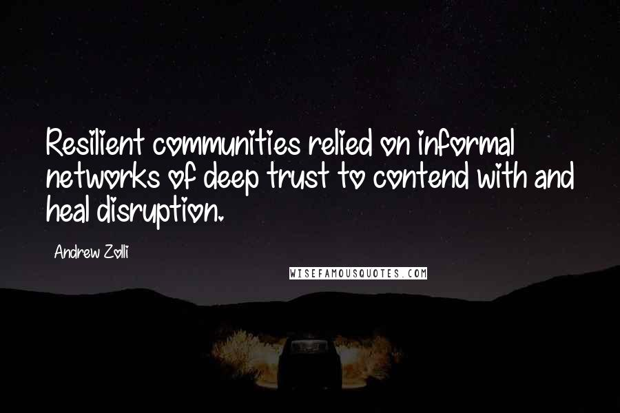 Andrew Zolli quotes: Resilient communities relied on informal networks of deep trust to contend with and heal disruption.
