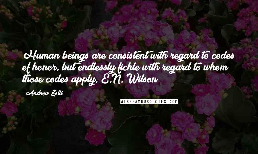 Andrew Zolli quotes: Human beings are consistent with regard to codes of honor, but endlessly fickle with regard to whom those codes apply. E.N. Wilson