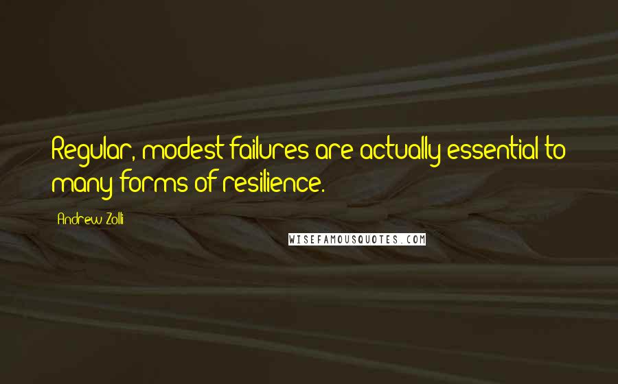Andrew Zolli quotes: Regular, modest failures are actually essential to many forms of resilience.