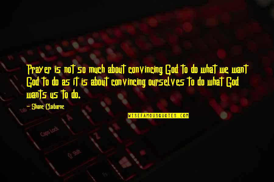 Android Os Quotes By Shane Claiborne: Prayer is not so much about convincing God