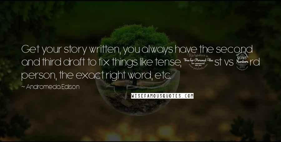 Andromeda Edison quotes: Get your story written, you always have the second and third draft to fix things like tense, 1st vs 3rd person, the exact right word, etc.