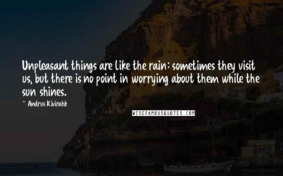 Andrus Kivirahk quotes: Unpleasant things are like the rain: sometimes they visit us, but there is no point in worrying about them while the sun shines.