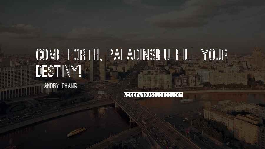 Andry Chang quotes: Come forth, Paladins!Fulfill your destiny!