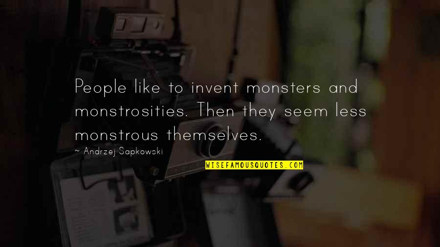 Andrzej Sapkowski Quotes By Andrzej Sapkowski: People like to invent monsters and monstrosities. Then