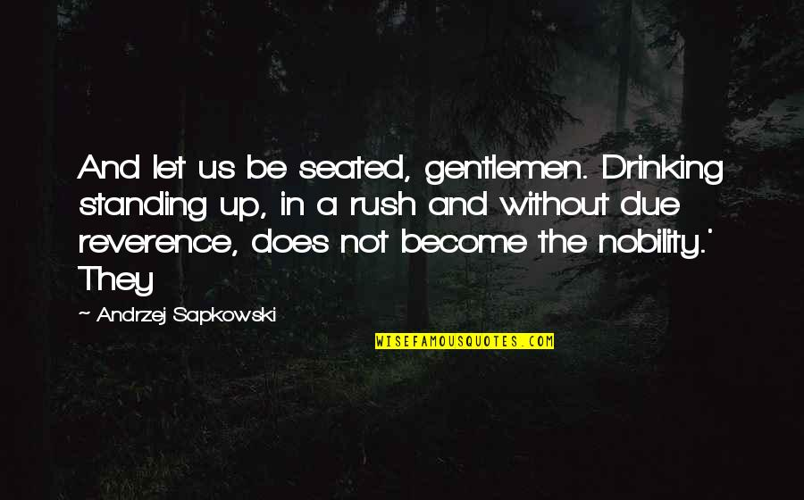Andrzej Sapkowski Quotes By Andrzej Sapkowski: And let us be seated, gentlemen. Drinking standing