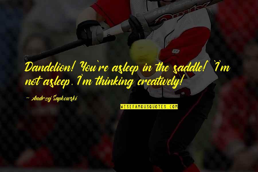 Andrzej Sapkowski Quotes By Andrzej Sapkowski: Dandelion! You're asleep in the saddle!' 'I'm not