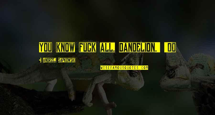 Andrzej Sapkowski Quotes By Andrzej Sapkowski: You know fuck all, Dandelion.' 'Do
