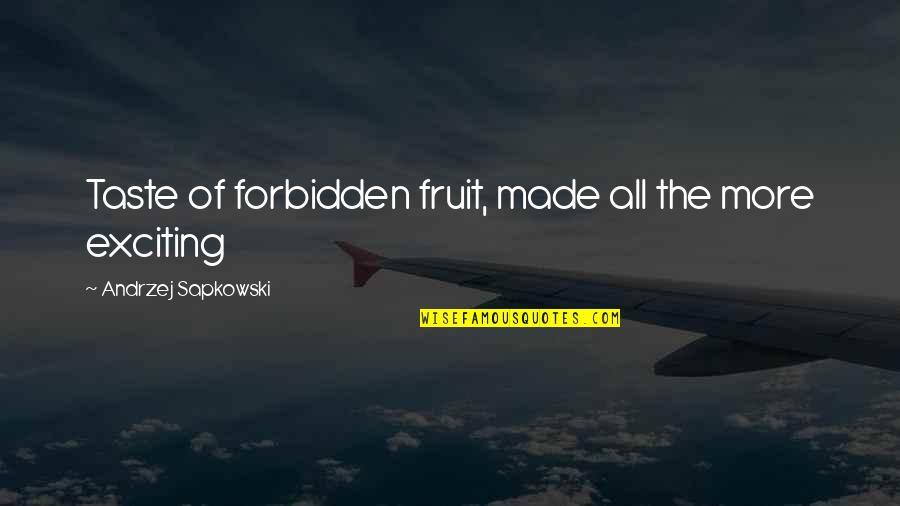 Andrzej Sapkowski Quotes By Andrzej Sapkowski: Taste of forbidden fruit, made all the more