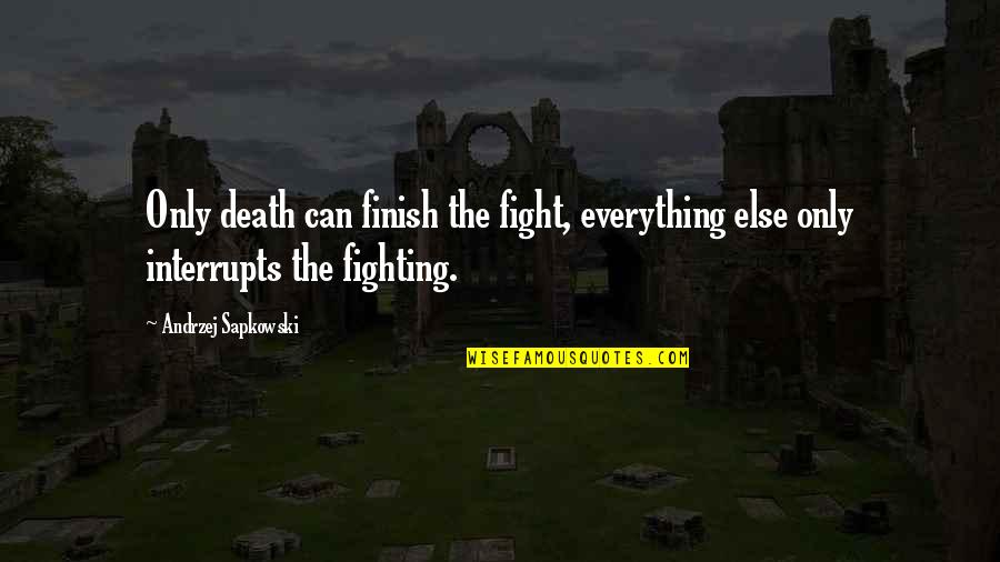Andrzej Sapkowski Quotes By Andrzej Sapkowski: Only death can finish the fight, everything else