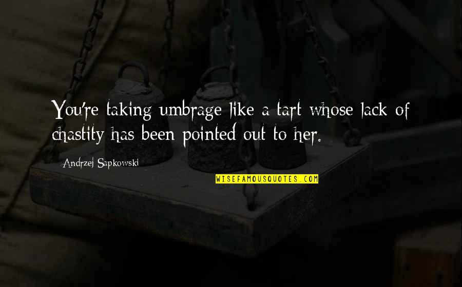 Andrzej Sapkowski Quotes By Andrzej Sapkowski: You're taking umbrage like a tart whose lack