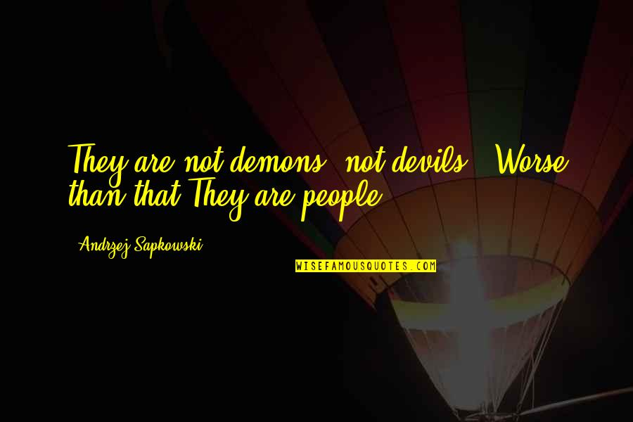 Andrzej Sapkowski Quotes By Andrzej Sapkowski: They are not demons, not devils...Worse than that.They