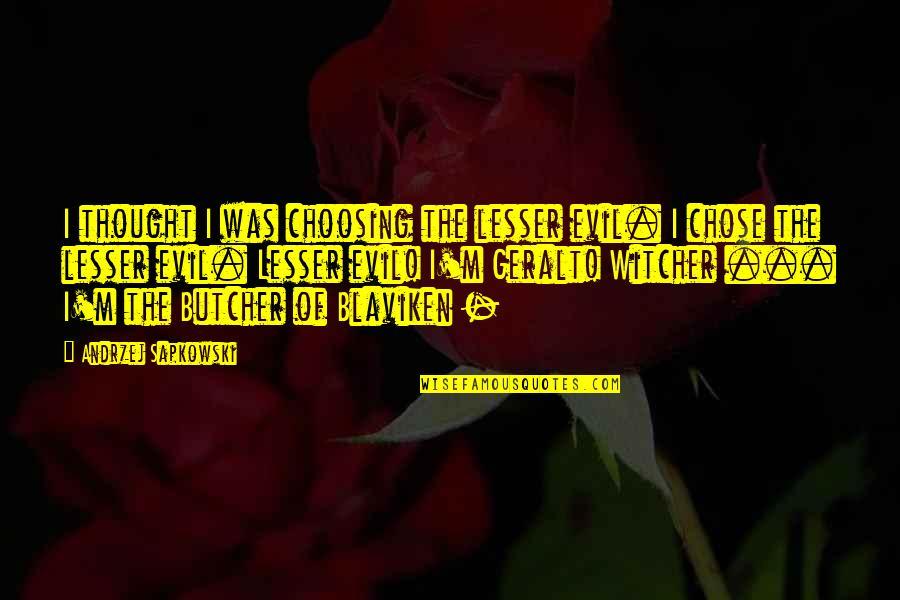 Andrzej Sapkowski Quotes By Andrzej Sapkowski: I thought I was choosing the lesser evil.