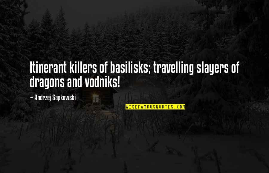 Andrzej Sapkowski Quotes By Andrzej Sapkowski: Itinerant killers of basilisks; travelling slayers of dragons