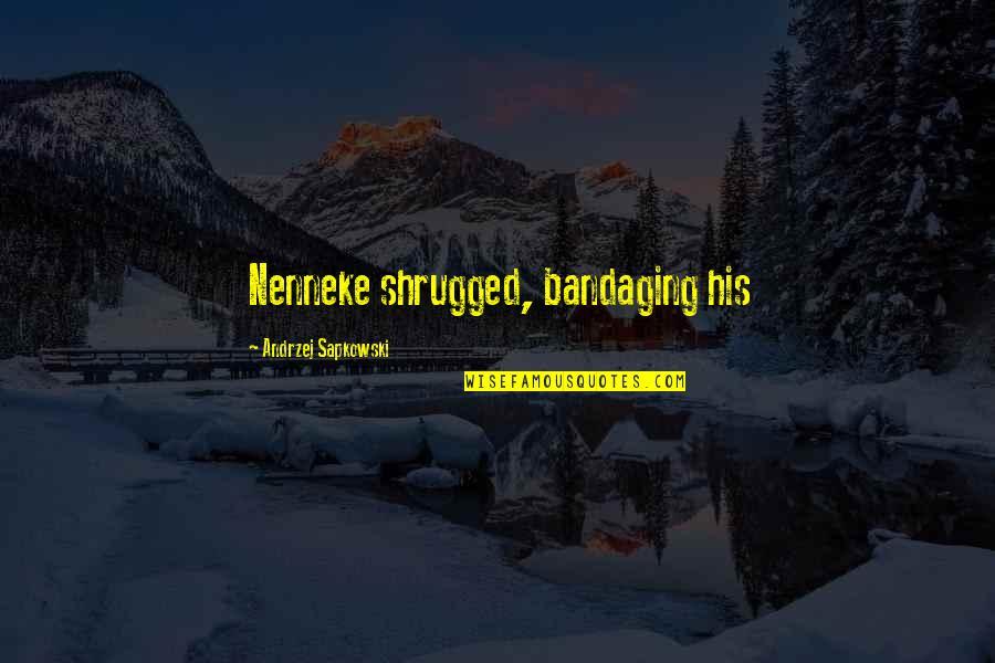 Andrzej Sapkowski Quotes By Andrzej Sapkowski: Nenneke shrugged, bandaging his