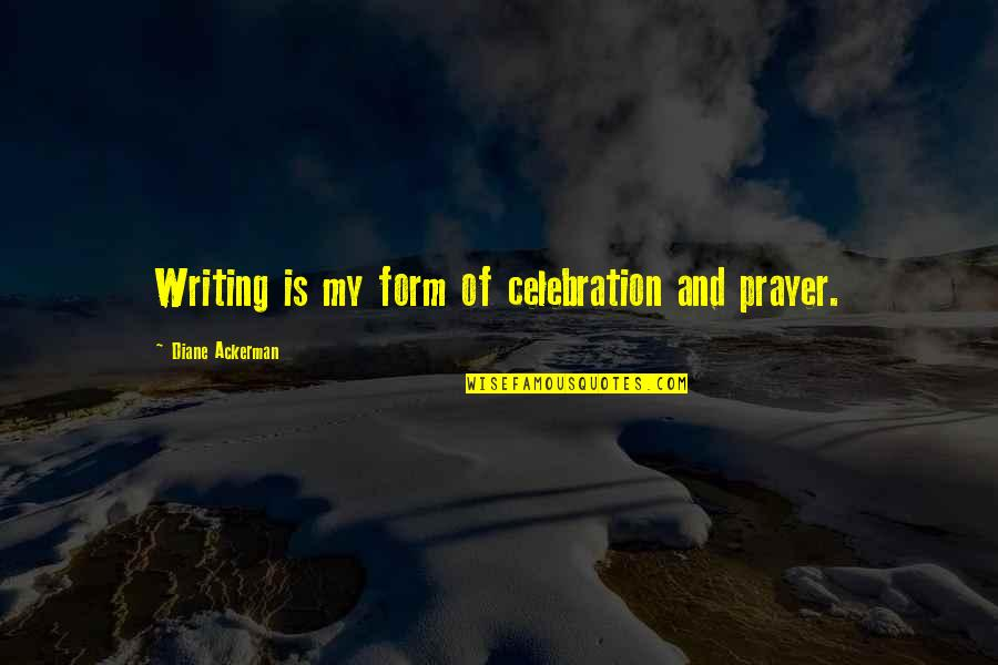 Andsets Quotes By Diane Ackerman: Writing is my form of celebration and prayer.