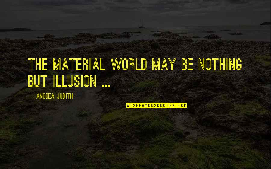 Andtwilight Quotes By Anodea Judith: The material world may be nothing but illusion