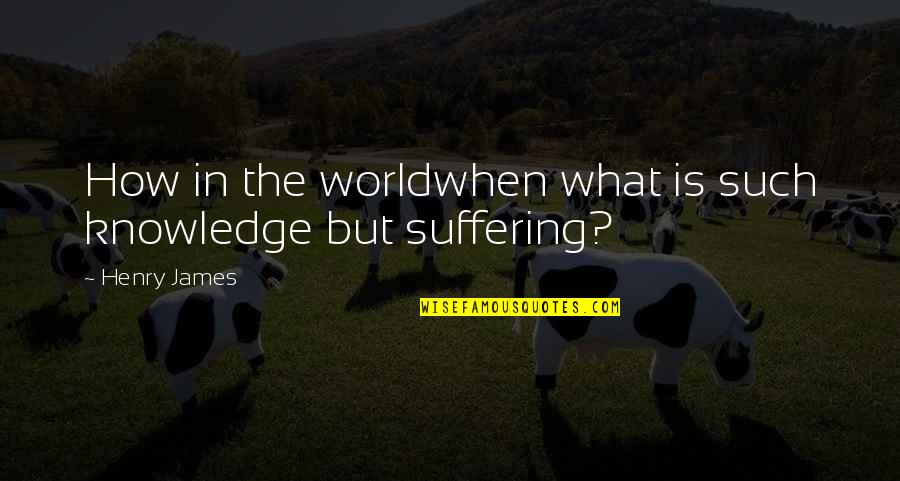 Andtwilight Quotes By Henry James: How in the worldwhen what is such knowledge
