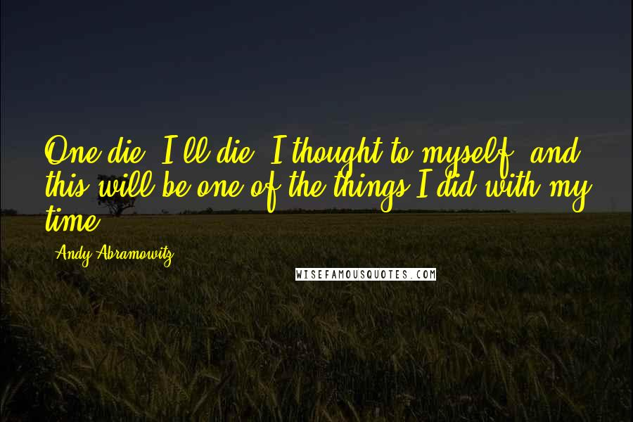 Andy Abramowitz quotes: One die, I'll die, I thought to myself, and this will be one of the things I did with my time.