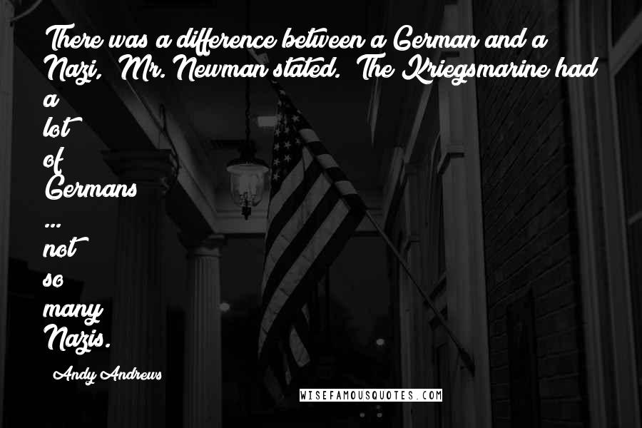 """Andy Andrews quotes: There was a difference between a German and a Nazi,"""" Mr. Newman stated. """"The Kriegsmarine had a lot of Germans ... not so many Nazis."""