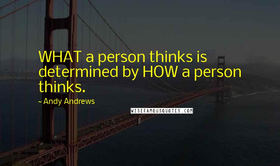 Andy Andrews quotes: WHAT a person thinks is determined by HOW a person thinks.