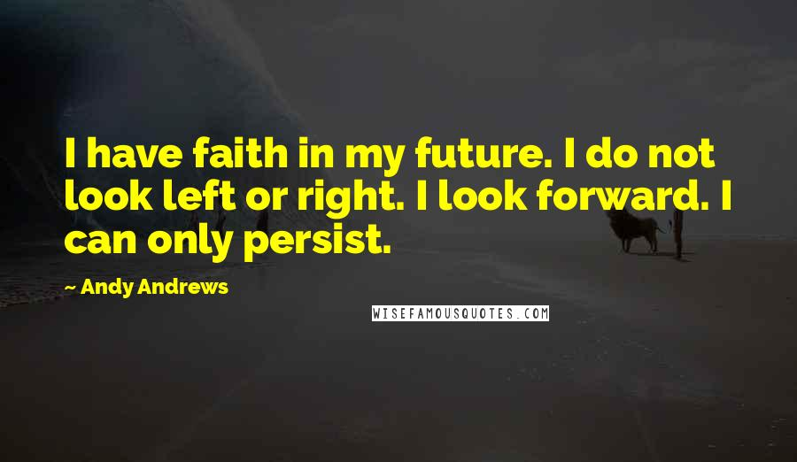Andy Andrews quotes: I have faith in my future. I do not look left or right. I look forward. I can only persist.