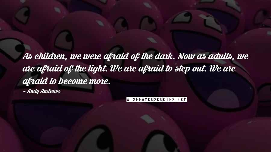 Andy Andrews quotes: As children, we were afraid of the dark. Now as adults, we are afraid of the light. We are afraid to step out. We are afraid to become more.