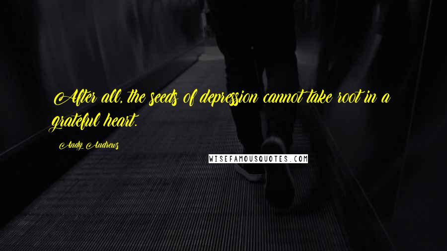 Andy Andrews quotes: After all, the seeds of depression cannot take root in a grateful heart.