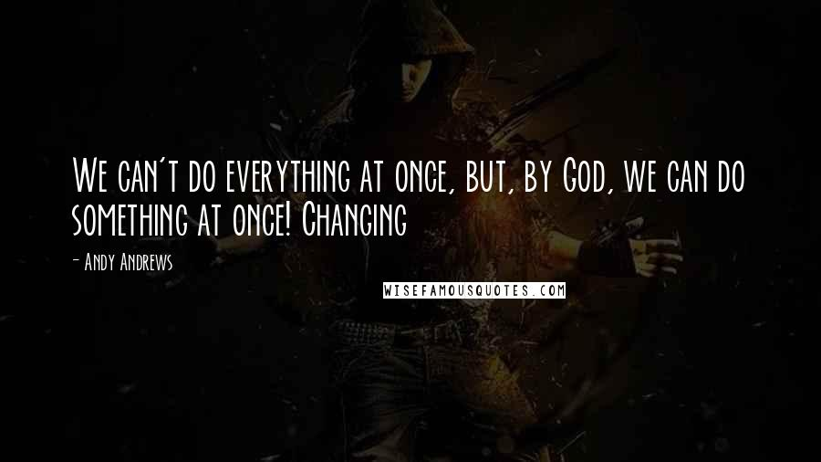 Andy Andrews quotes: We can't do everything at once, but, by God, we can do something at once! Changing