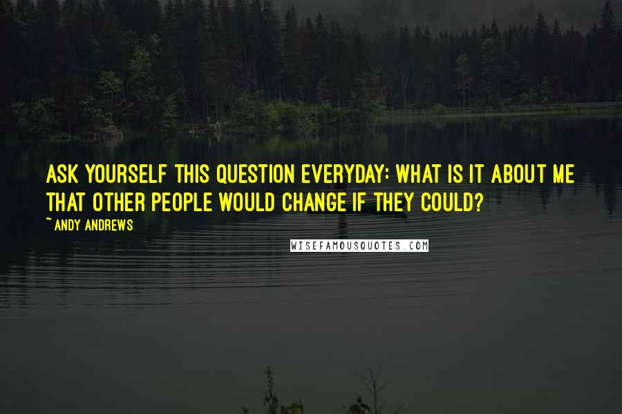 Andy Andrews quotes: Ask yourself this question everyday: What is it about me that other people would change if they could?