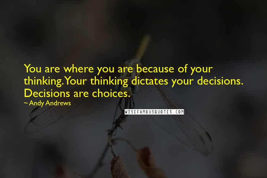 Andy Andrews quotes: You are where you are because of your thinking. Your thinking dictates your decisions. Decisions are choices.