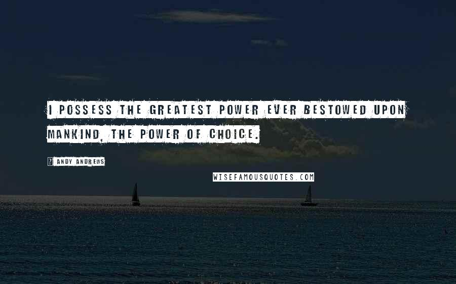 Andy Andrews quotes: I possess the greatest power ever bestowed upon mankind, the power of choice.