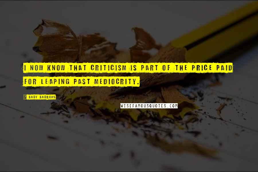 Andy Andrews quotes: I now know that criticism is part of the price paid for leaping past mediocrity.