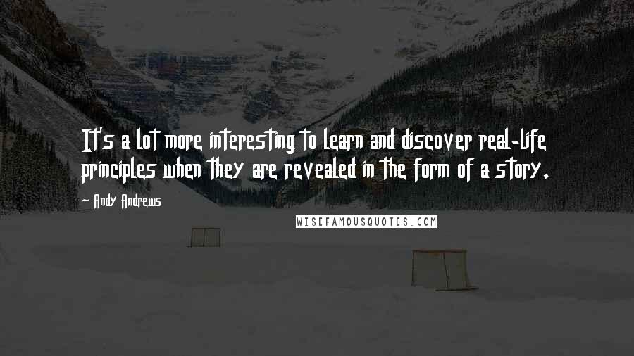 Andy Andrews quotes: It's a lot more interesting to learn and discover real-life principles when they are revealed in the form of a story.