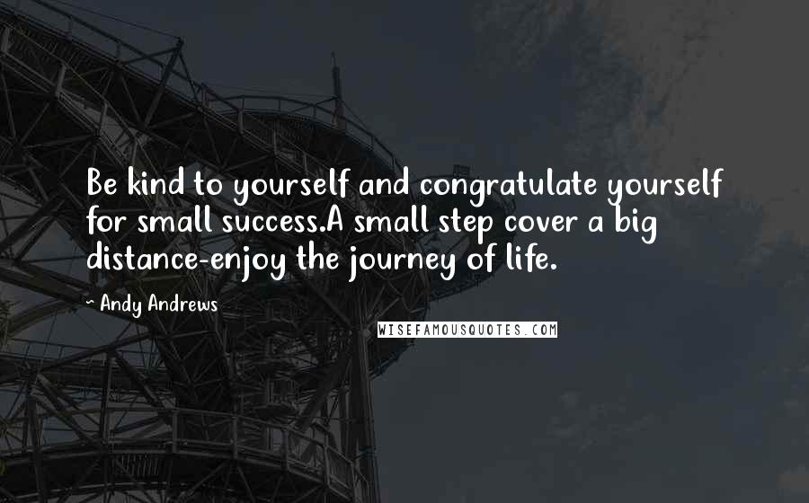 Andy Andrews quotes: Be kind to yourself and congratulate yourself for small success.A small step cover a big distance-enjoy the journey of life.