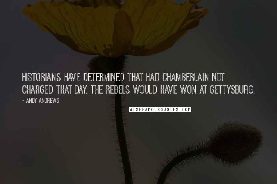 Andy Andrews quotes: Historians have determined that had Chamberlain not charged that day, the rebels would have won at Gettysburg.