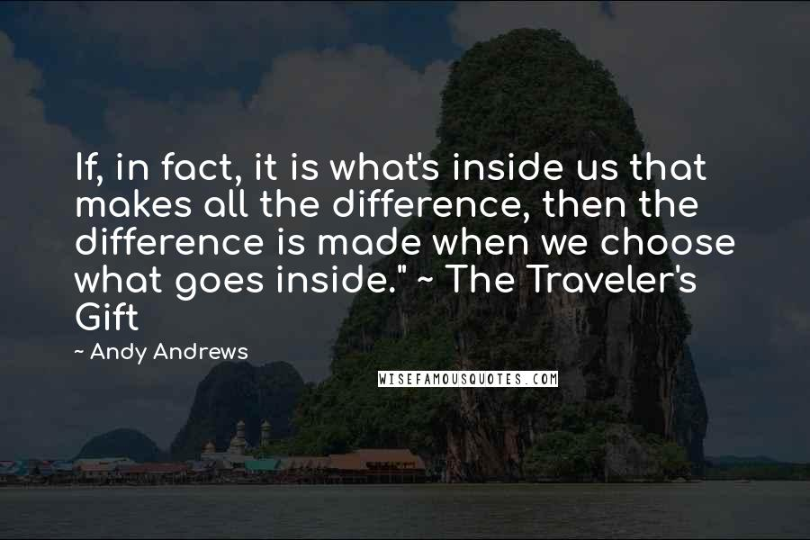 """Andy Andrews quotes: If, in fact, it is what's inside us that makes all the difference, then the difference is made when we choose what goes inside."""" ~ The Traveler's Gift"""